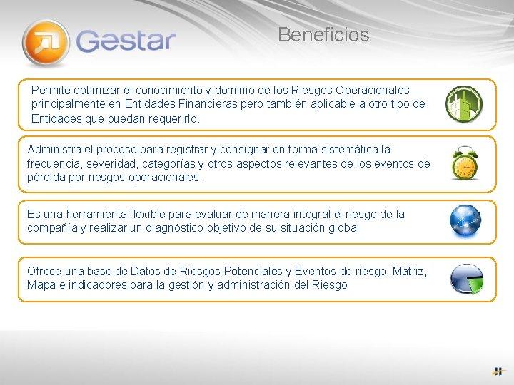 Beneficios Permite optimizar el conocimiento y dominio de los Riesgos Operacionales principalmente en Entidades