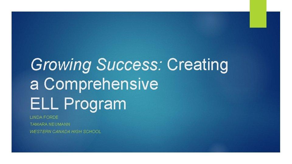 Growing Success: Creating a Comprehensive ELL Program LINDA FORDE TAMARA NEUMANN WESTERN CANADA HIGH