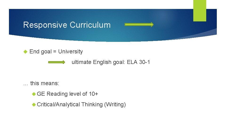 Responsive Curriculum End goal = University ultimate English goal: ELA 30 -1 … this