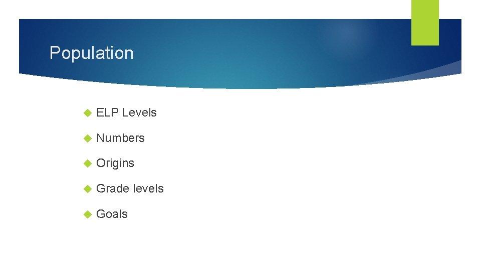 Population ELP Levels Numbers Origins Grade levels Goals