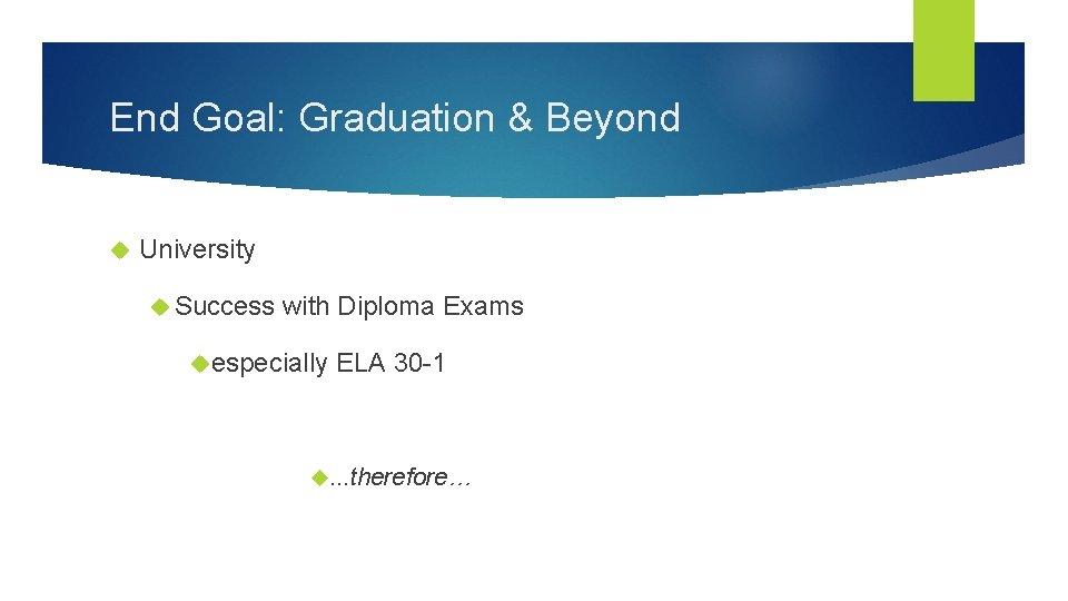 End Goal: Graduation & Beyond University Success with Diploma Exams especially ELA 30 -1