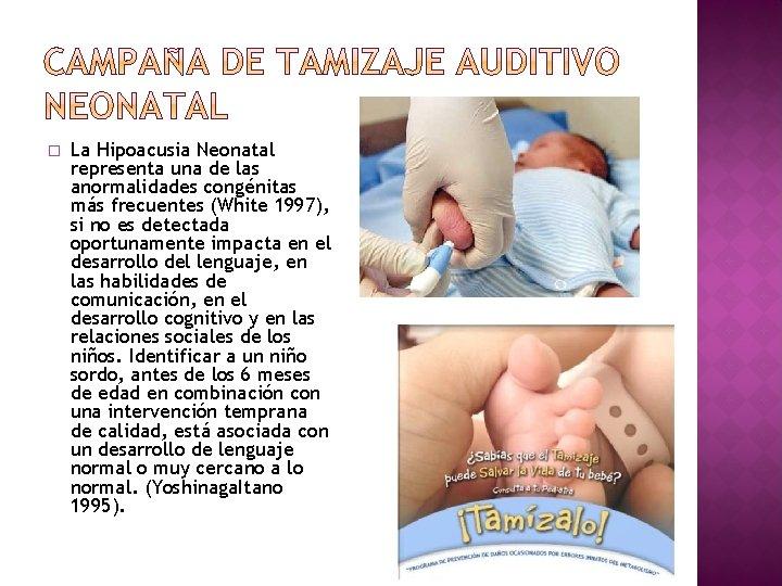 � La Hipoacusia Neonatal representa una de las anormalidades congénitas más frecuentes (White 1997),