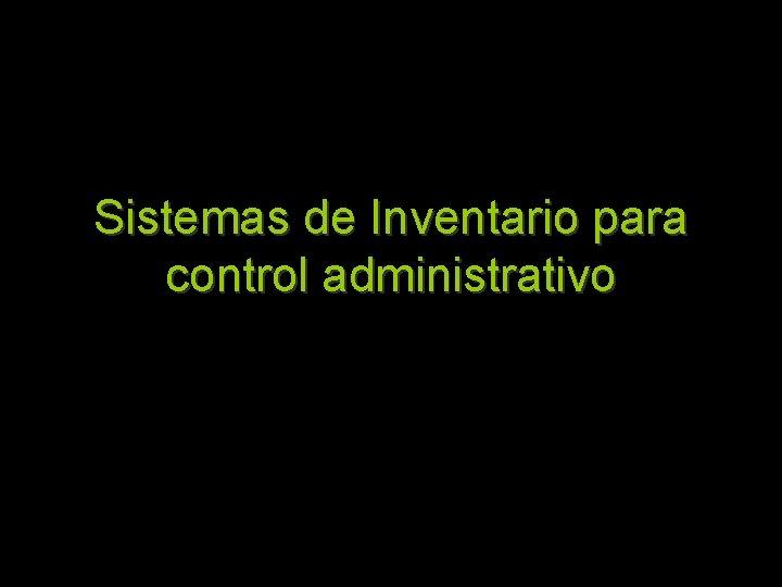 Sistemas de Inventario para control administrativo