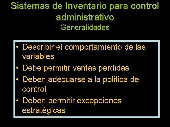 Sistemas de Inventario para control administrativo Generalidades • Describir el comportamiento de las variables