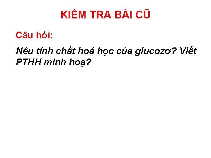 KIỂM TRA BÀI CŨ Câu hỏi: Nêu tính chất hoá học của glucozơ? Viết