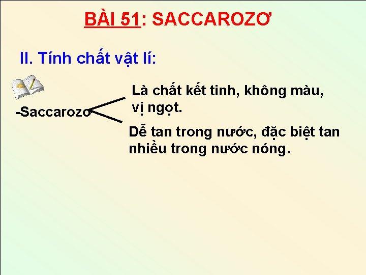 BÀI 51: SACCAROZƠ II. Tính chất vật lí: -Saccarozơ Là chất kết tinh, không