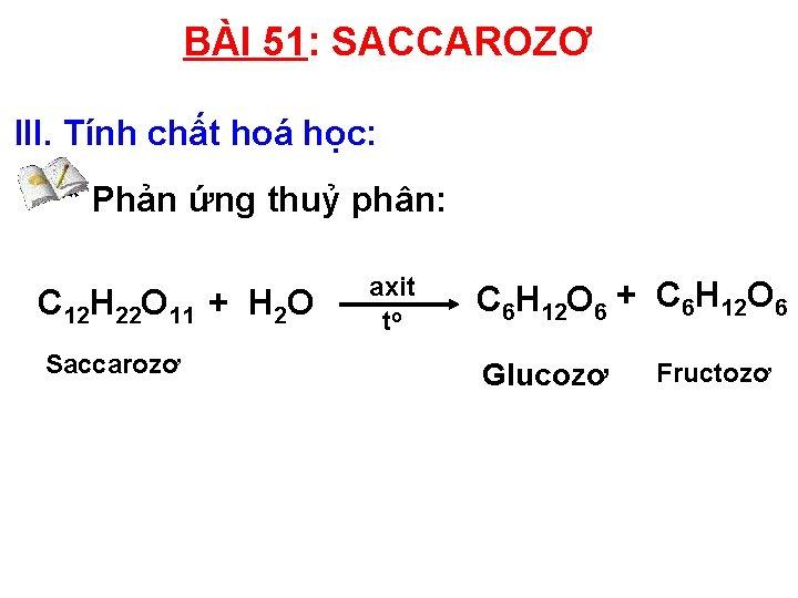 BÀI 51: SACCAROZƠ III. Tính chất hoá học: * Phản ứng thuỷ phân: C