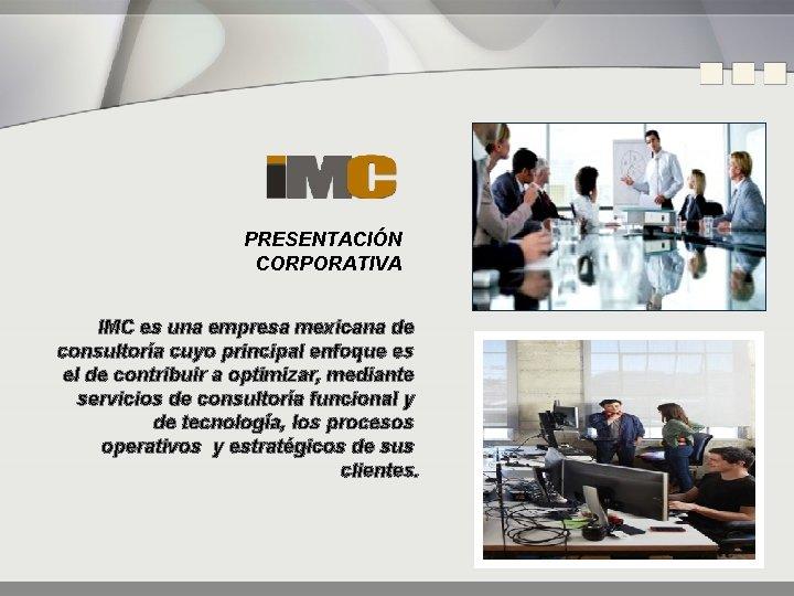 PRESENTACIÓN CORPORATIVA IMC es una empresa mexicana de consultoría cuyo principal enfoque es el