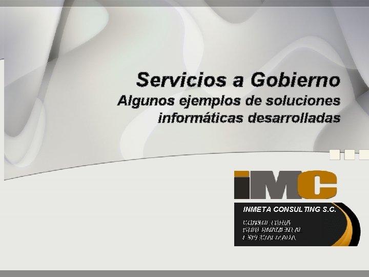 Servicios a Gobierno Algunos ejemplos de soluciones informáticas desarrolladas INMETA CONSULTING S. C. CONSULTORIA