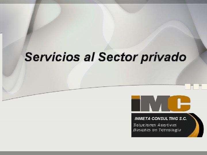 Servicios al Sector privado INMETA CONSULTING S. C. Soluciones Asertivas Basadas en Tecnología