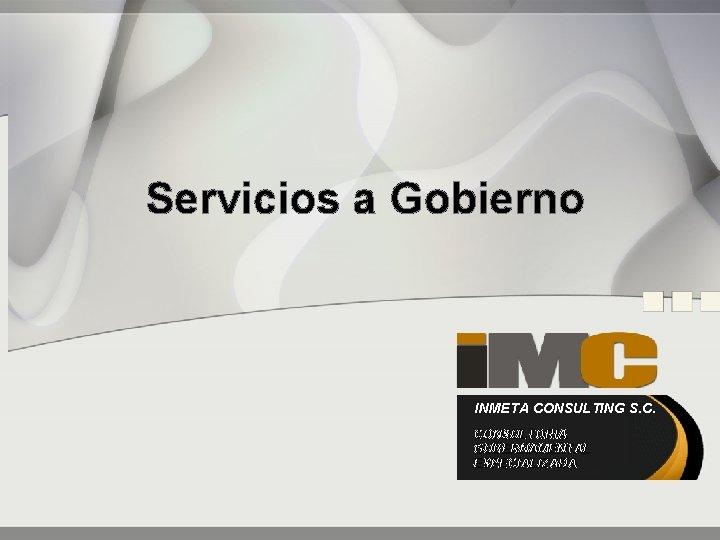 Servicios a Gobierno INMETA CONSULTING S. C. CONSULTORIA GUBERNAMENTAL ESPECIALIZADA