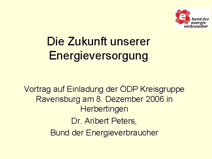 Die Zukunft unserer Energieversorgung Vortrag auf Einladung der ÖDP Kreisgruppe Ravensburg am 8. Dezember