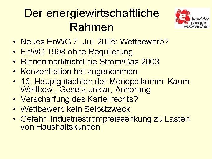 Der energiewirtschaftliche Rahmen • • • Neues En. WG 7. Juli 2005: Wettbewerb? En.