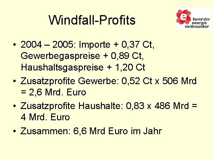 Windfall-Profits • 2004 – 2005: Importe + 0, 37 Ct, Gewerbegaspreise + 0, 89