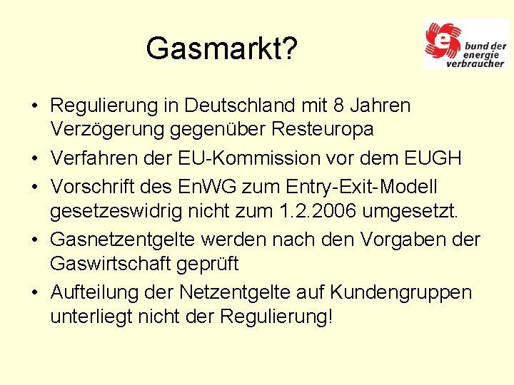 Gasmarkt? • Regulierung in Deutschland mit 8 Jahren Verzögerung gegenüber Resteuropa • Verfahren der