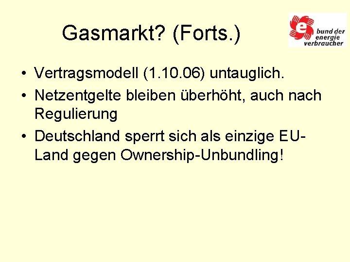 Gasmarkt? (Forts. ) • Vertragsmodell (1. 10. 06) untauglich. • Netzentgelte bleiben überhöht, auch