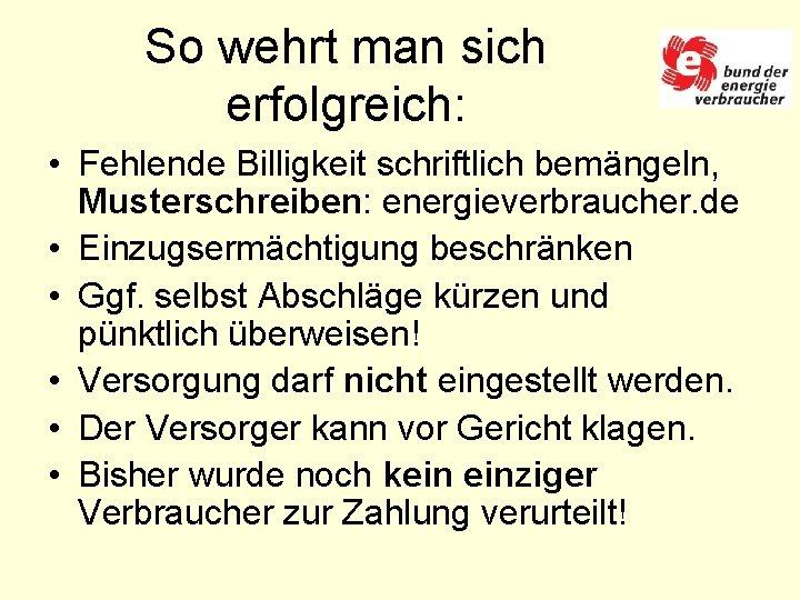 So wehrt man sich erfolgreich: • Fehlende Billigkeit schriftlich bemängeln, Musterschreiben: energieverbraucher. de •