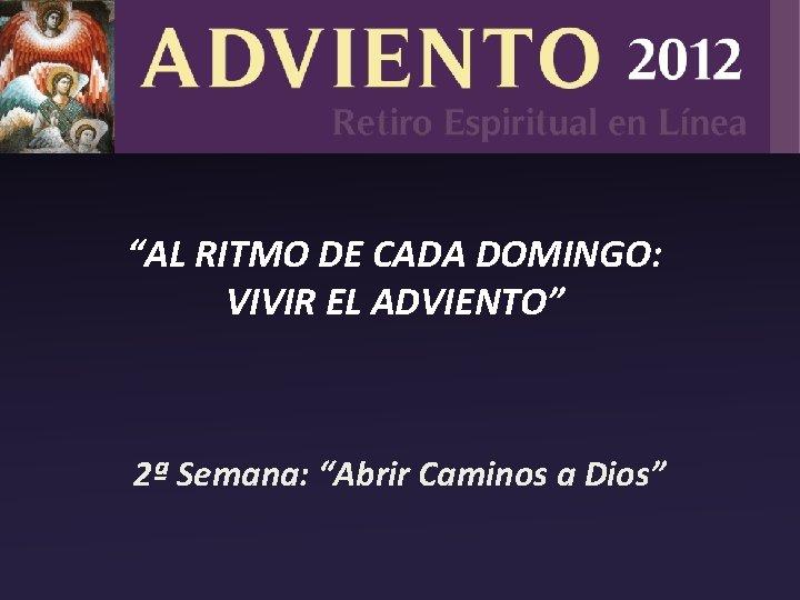 """""""AL RITMO DE CADA DOMINGO: VIVIR EL ADVIENTO"""" 2ª Semana: """"Abrir Caminos a Dios"""""""