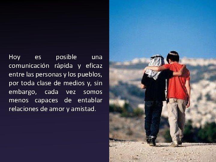 Hoy es posible una comunicación rápida y eficaz entre las personas y los pueblos,