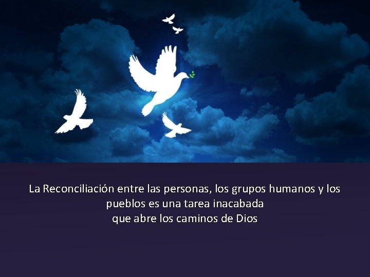 La Reconciliación entre las personas, los grupos humanos y los pueblos es una tarea