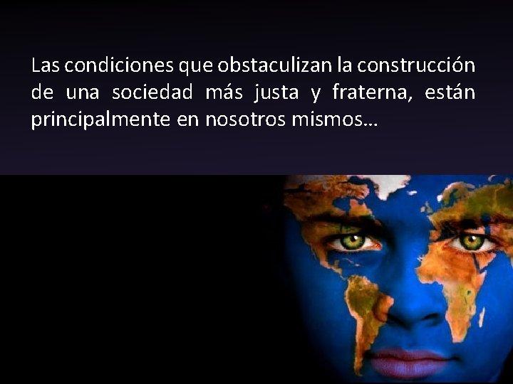 Las condiciones que obstaculizan la construcción de una sociedad más justa y fraterna, están
