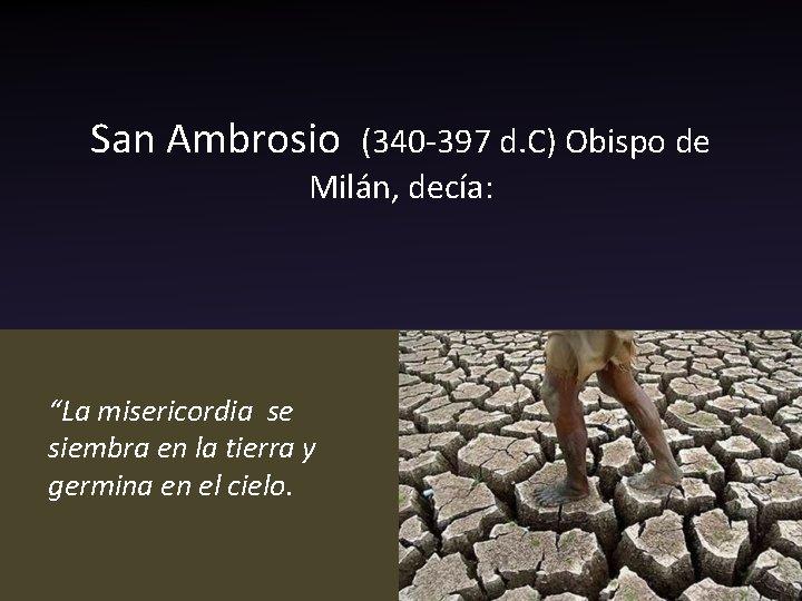 """San Ambrosio (340 -397 d. C) Obispo de Milán, decía: """"La misericordia se siembra"""