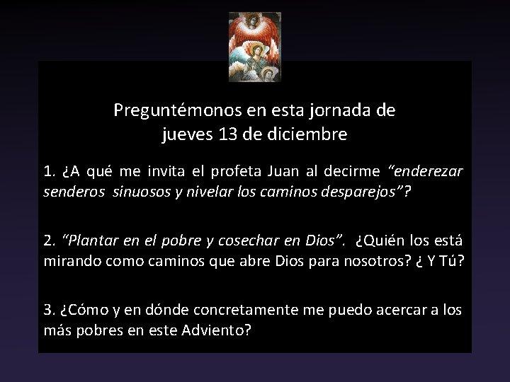 Preguntémonos en esta jornada de jueves 13 de diciembre 1. ¿A qué me invita