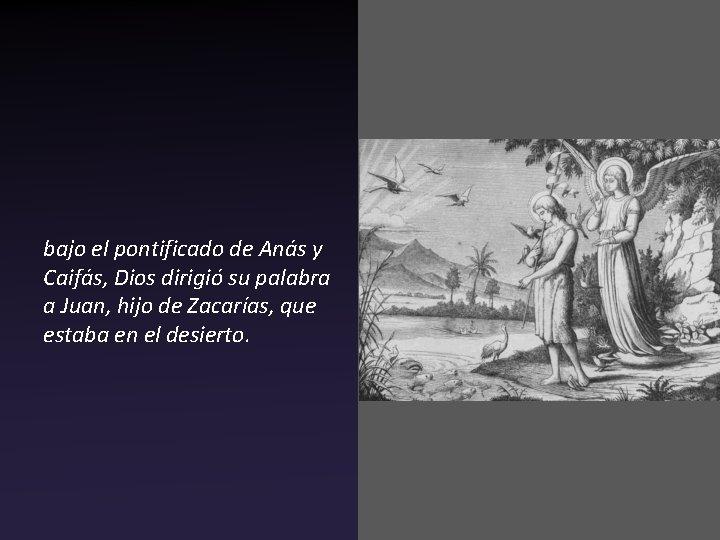bajo el pontificado de Anás y Caifás, Dios dirigió su palabra a Juan, hijo