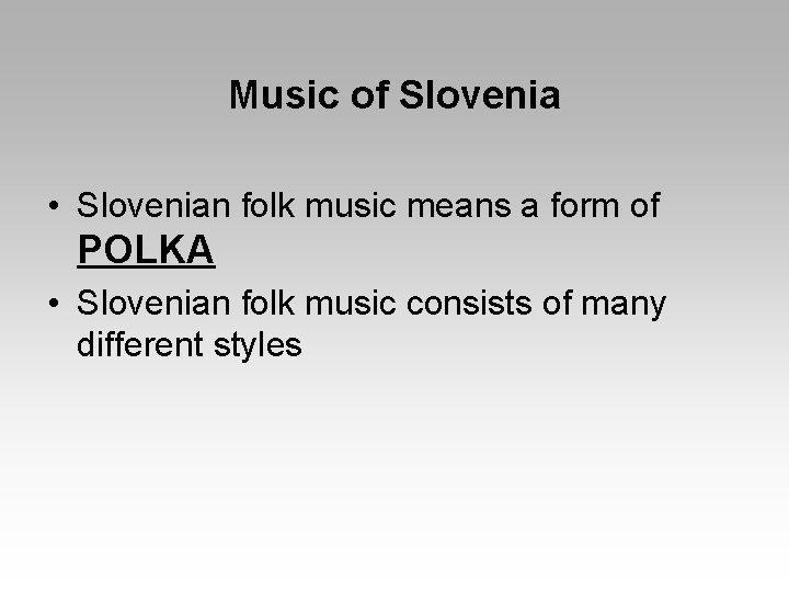 Music of Slovenia • Slovenian folk music means a form of POLKA • Slovenian