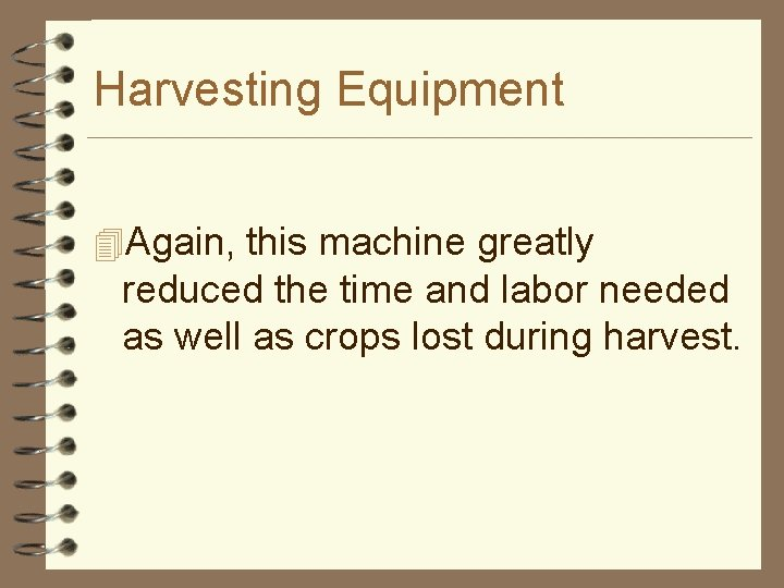 Harvesting Equipment 4 Again, this machine greatly reduced the time and labor needed as