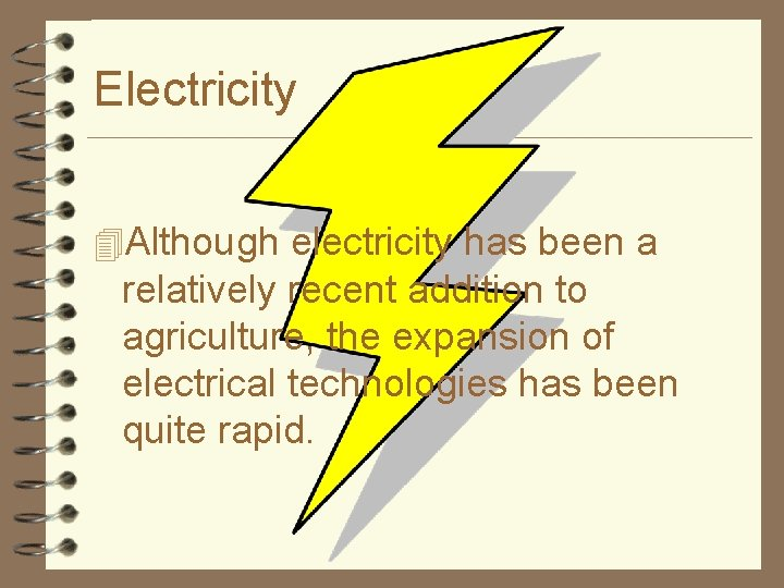 Electricity 4 Although electricity has been a relatively recent addition to agriculture, the expansion