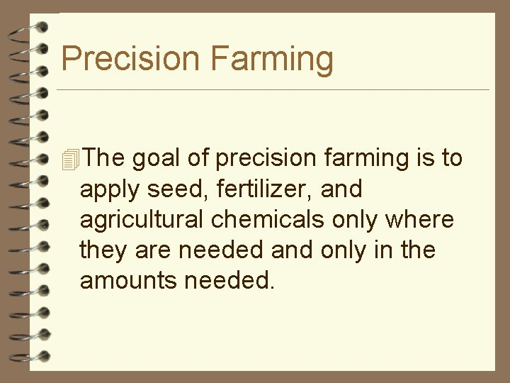 Precision Farming 4 The goal of precision farming is to apply seed, fertilizer, and