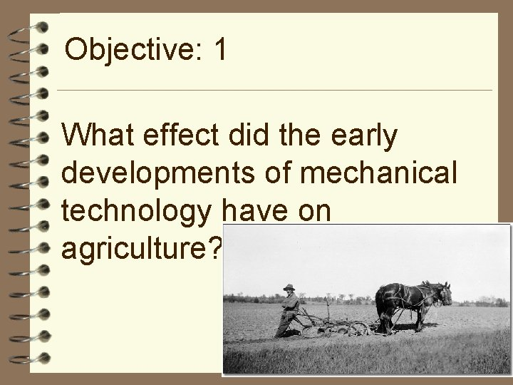Objective: 1 What effect did the early developments of mechanical technology have on agriculture?