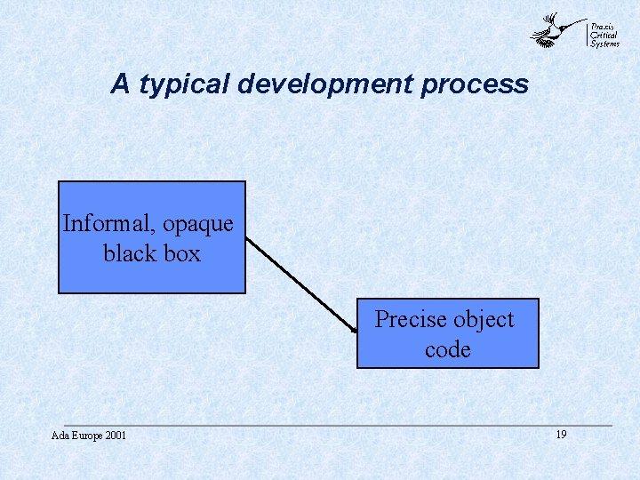 abc A typical development process Informal, opaque black box Precise object code Ada Europe