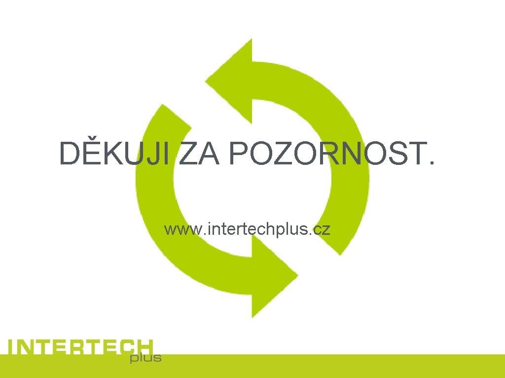 DĚKUJI ZA POZORNOST. www. intertechplus. cz