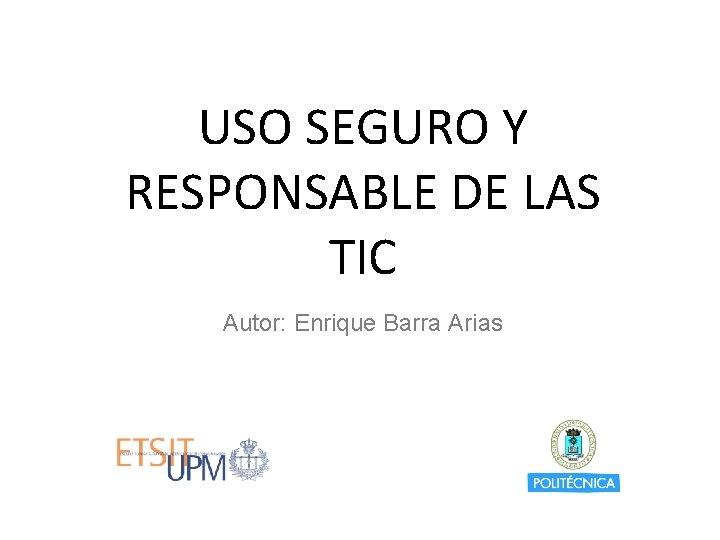 USO SEGURO Y RESPONSABLE DE LAS TIC Autor: Enrique Barra Arias