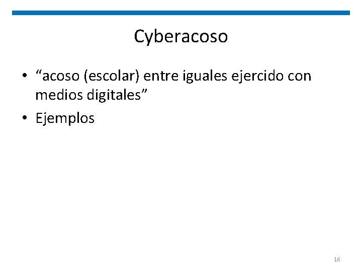 """Cyberacoso • """"acoso (escolar) entre iguales ejercido con medios digitales"""" • Ejemplos 16"""