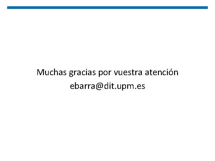Muchas gracias por vuestra atención ebarra@dit. upm. es