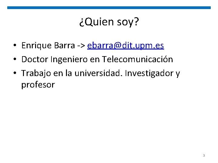¿Quien soy? • Enrique Barra -> ebarra@dit. upm. es • Doctor Ingeniero en Telecomunicación