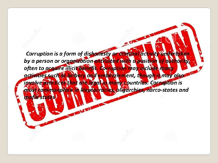WHAT IS CORRUPTION? Corruption is a form of dishonesty or criminal activity undertaken by