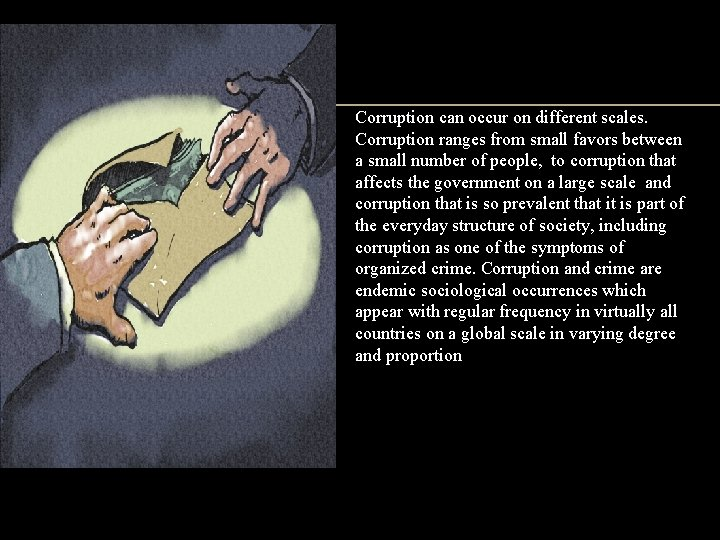 Corruption can occur on different scales. Corruption ranges from small favors between a small