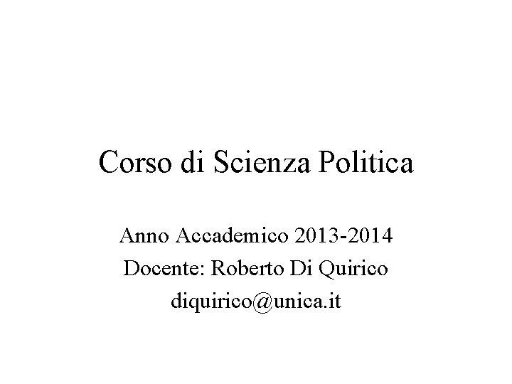 Corso di Scienza Politica Anno Accademico 2013 -2014 Docente: Roberto Di Quirico diquirico@unica. it