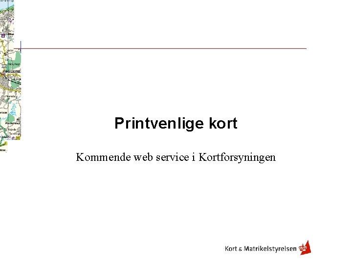 Printvenlige kort Kommende web service i Kortforsyningen