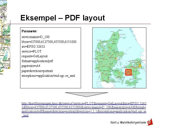 Eksempel – PDF layout Parameter servicename=D_100 bbox=637000, 6127500, 655500, 6151000 srs=EPSG: 32632 service=PLOT request=Get.