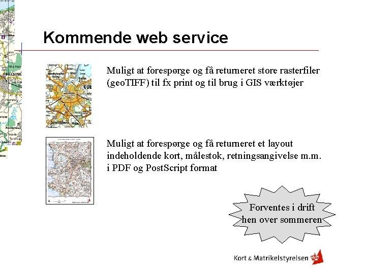 Kommende web service Muligt at forespørge og få returneret store rasterfiler (geo. TIFF) til