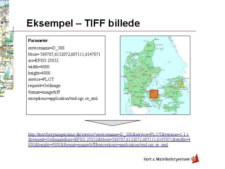 Eksempel – TIFF billede Parameter servicename=D_300 bbox= 569787, 6132072, 607111, 6147071 srs=EPSG: 25832 width=4000