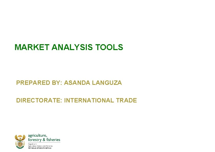 MARKET ANALYSIS TOOLS PREPARED BY: ASANDA LANGUZA DIRECTORATE: INTERNATIONAL TRADE