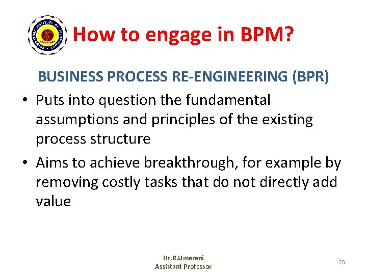 How to engage in BPM? BUSINESS PROCESS RE-ENGINEERING (BPR) • Puts into question the