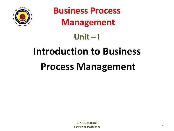 Business Process Management Unit – I Introduction to Business Process Management Dr. R. Umarani