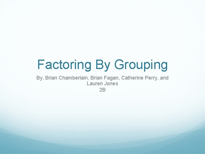 Factoring By Grouping By, Brian Chamberlain, Brian Fagan, Catherine Perry, and Lauren Jones 2